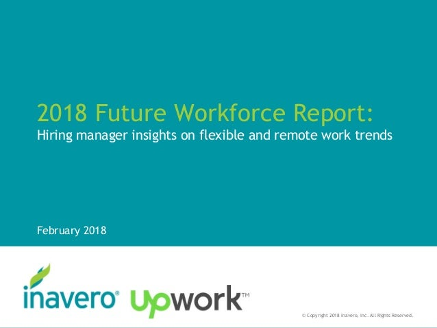 2018 Future Workforce Report: Hiring manager insights on flexible and remote work trends February 2018 © Copyright 2018 In...