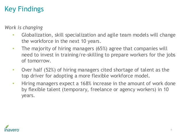 Key Findings 6 Work is changing • Globalization, skill specialization and agile team models will change the workforce in t...