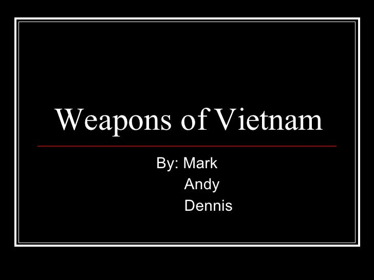 Weapons of Vietnam By: Mark Andy Dennis