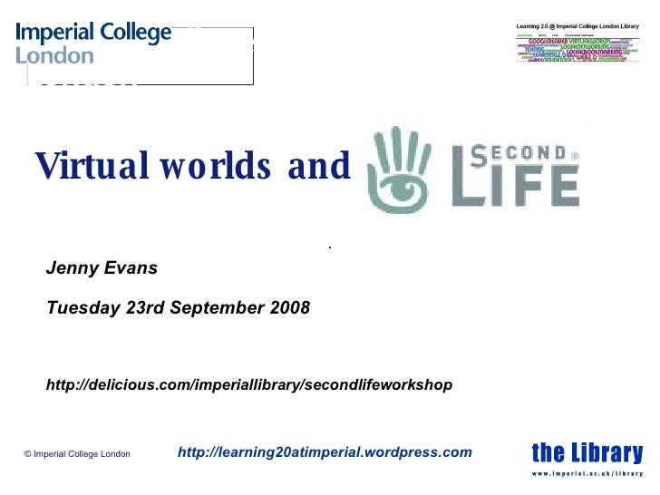 Virtual worlds and Jenny Evans Tuesday 23rd September 2008 http://delicious.com/imperiallibrary/secondlifeworkshop © Imper...