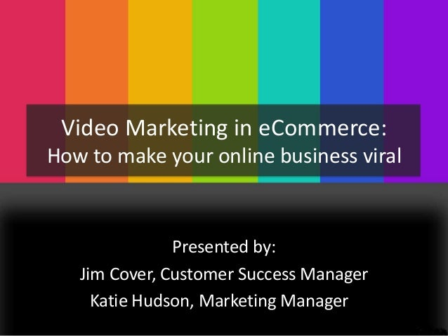 Video Marketing in eCommerce: How to make your online business viral  Presented by: Jim Cover, Customer Success Manager Ka...