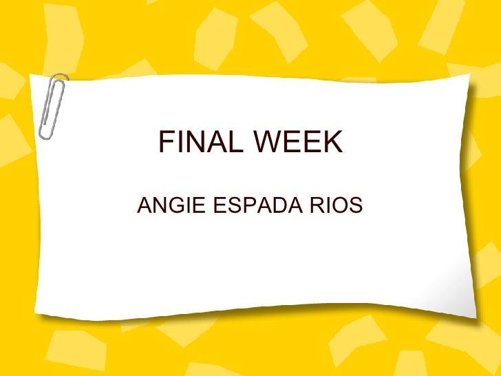 FINAL WEEK ANGIE ESPADA RIOS