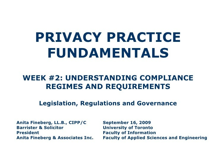 PRIVACY PRACTICE FUNDAMENTALS WEEK #2: UNDERSTANDING COMPLIANCE REGIMES AND REQUIREMENTS Legislation, Regulations and Gove...