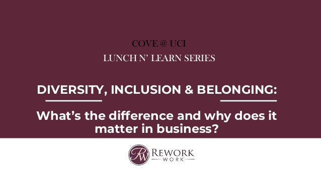 COVE @ UCI LUNCH N' LEARN SERIES DIVERSITY, INCLUSION & BELONGING: What's the difference and why does it matter in busines...