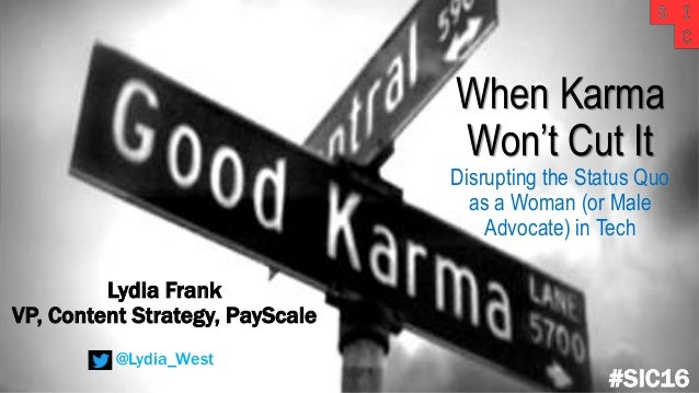 When Karma Won't Cut It Disrupting the Status Quo as a Woman (or Male Advocate) in Tech #SIC16 Lydia Frank VP, Content Str...