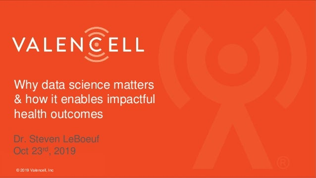 Why data science matters & how it enables impactful health outcomes © 2019 Valencell, Inc Dr. Steven LeBoeuf Oct 23rd, 2019