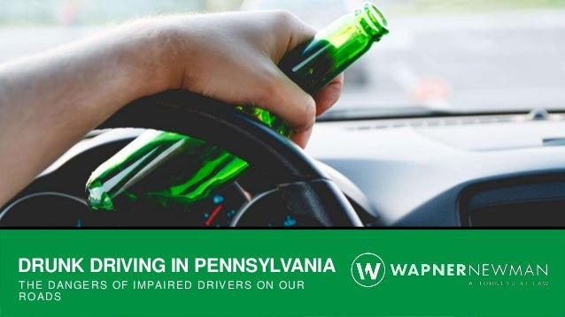 DRUNK DRIVING IN PENNSYLVANIA THE DANGERS OF IMPAIRED DRIVERS ON OUR ROADS