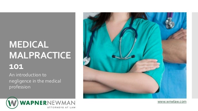 MEDICAL MALPRACTICE 101 An introduction to negligence in the medical profession www.wnwlaw.com