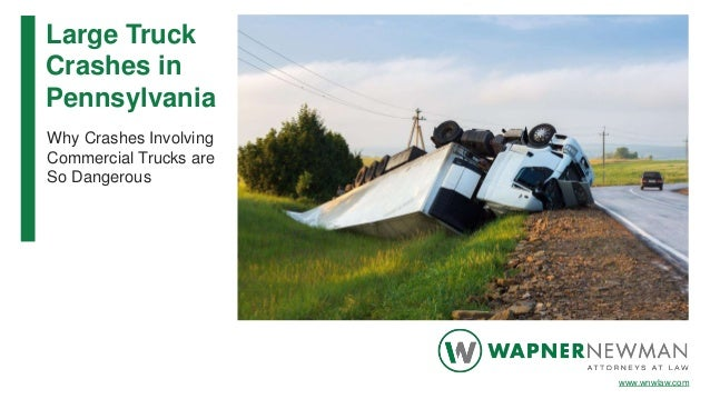 Large Truck Crashes in Pennsylvania Why Crashes Involving Commercial Trucks are So Dangerous www.wnwlaw.com