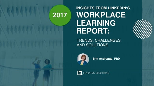 INSIGHTS FROM LINKEDIN'S WORKPLACE LEARNING REPORT: TRENDS, CHALLENGES AND SOLUTIONS Britt Andreatta, PhD 2017