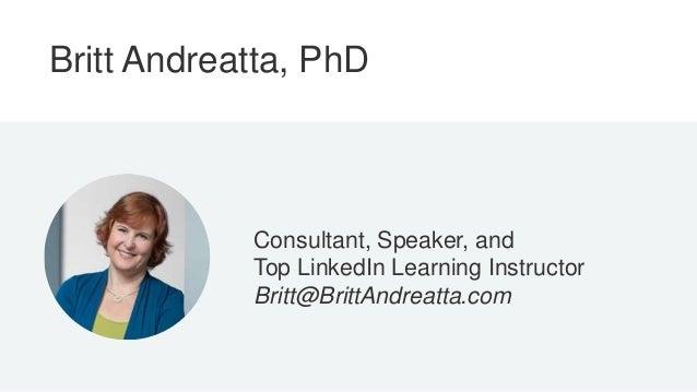 Britt Andreatta, PhD Consultant, Speaker, and Top LinkedIn Learning Instructor Britt@BrittAndreatta.com