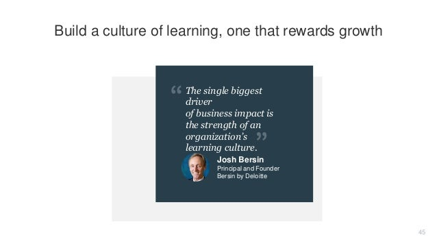 The single biggest driver of business impact is the strength of an organization's learning culture. 45 Build a culture of ...
