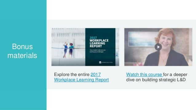 Explore the entire 2017 Workplace Learning Report Bonus materials Watch this course for a deeper dive on building strategi...