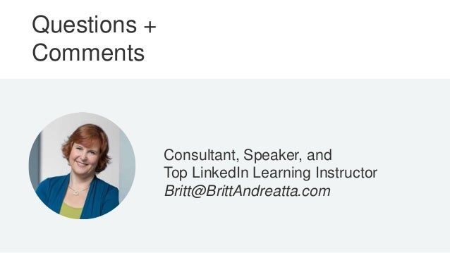 Questions + Comments Consultant, Speaker, and Top LinkedIn Learning Instructor Britt@BrittAndreatta.com