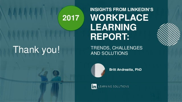 INSIGHTS FROM LINKEDIN'S WORKPLACE LEARNING REPORT: TRENDS, CHALLENGES AND SOLUTIONS Britt Andreatta, PhD Thank you! 2017