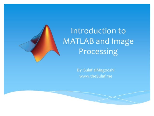 Introduction to MATLAB and Image Processing By :Sulaf alMagooshi www.theSulaf.me