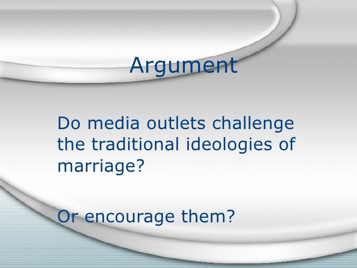 Argument  Do media outlets challenge the traditional ideologies of marriage? Or encourage them?
