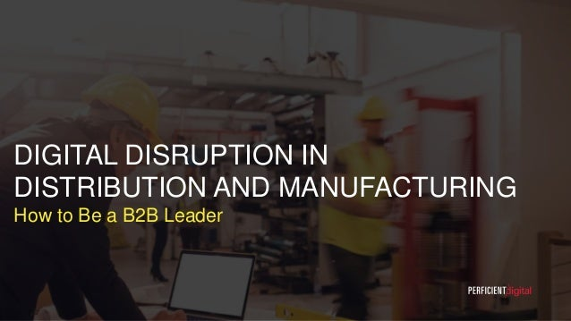DIGITAL DISRUPTION IN DISTRIBUTION AND MANUFACTURING How to Be a B2B Leader 1