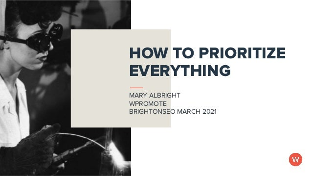@themerrymary at #BrightonSEO March 2021 HOW TO PRIORITIZE EVERYTHING MARY ALBRIGHT WPROMOTE BRIGHTONSEO MARCH 2021
