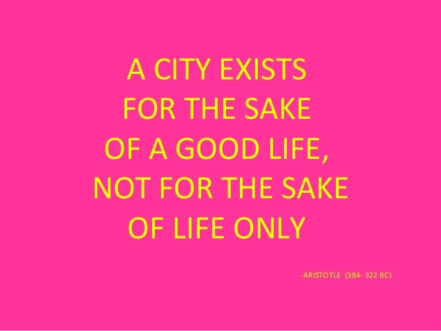A CITY EXISTS  FOR THE SAKE OF A GOOD LIFE,NOT FOR THE SAKE  OF LIFE ONLY            -ARISTOTLE (384- 322 BC)