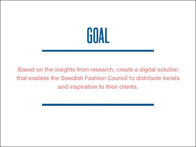 GOAL  Based on the insights from research, create a digital solution  that enables the Swedish Fashion Council to distribu...