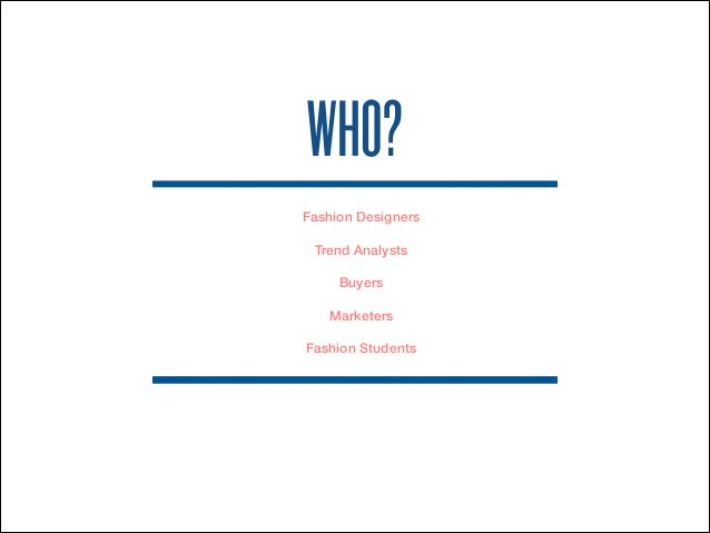 WHO?  Fashion Designers  Trend Analysts  Buyers  Marketers  Fashion Students