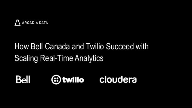 Arcadia Data. Proprietary and Confidential How Bell Canada and Twilio Succeed with Scaling Real-Time Analytics