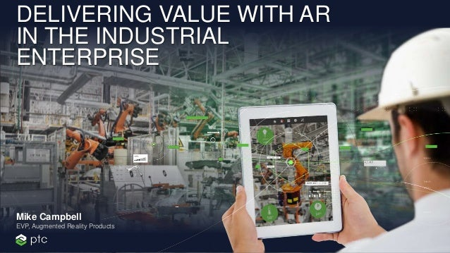 DELIVERING VALUE WITH AR IN THE INDUSTRIAL ENTERPRISE EVP, Augmented Reality Products Mike Campbell