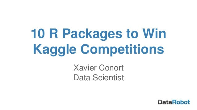 10 R Packages to Win Kaggle Competitions Xavier Conort Data Scientist