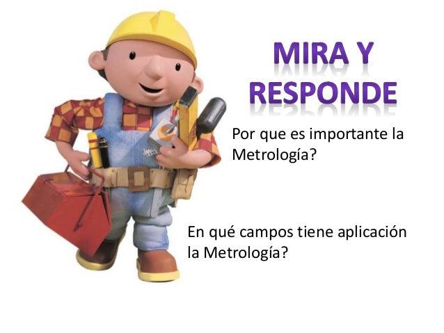 Por que es importante la Metrología? En qué campos tiene aplicación la Metrología?