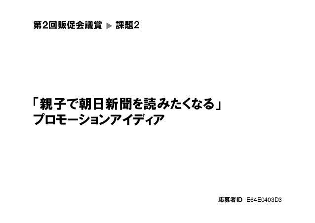 第2回販促会議賞 ▼ 課題2 「親子で朝日新聞を読みたくなる」 プロモーションアイディア 応募者ID E64E0403D3