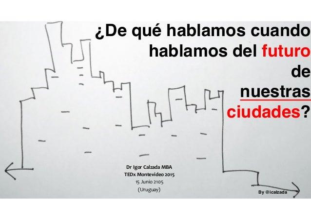 ¿De qué hablamos cuando hablamos del futuro de nuestras ciudades? Dr  Igor  Calzada  MBA   TEDx  Montevideo  2...