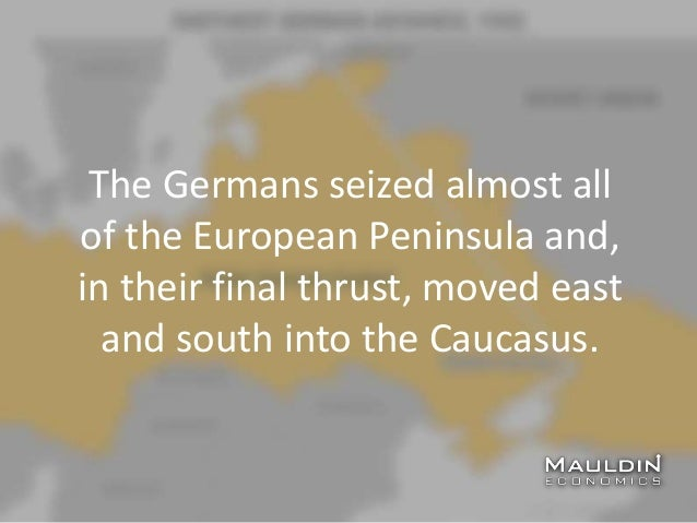 The Germans seized almost all of the European Peninsula and, in their final thrust, moved east and south into the Caucasus.