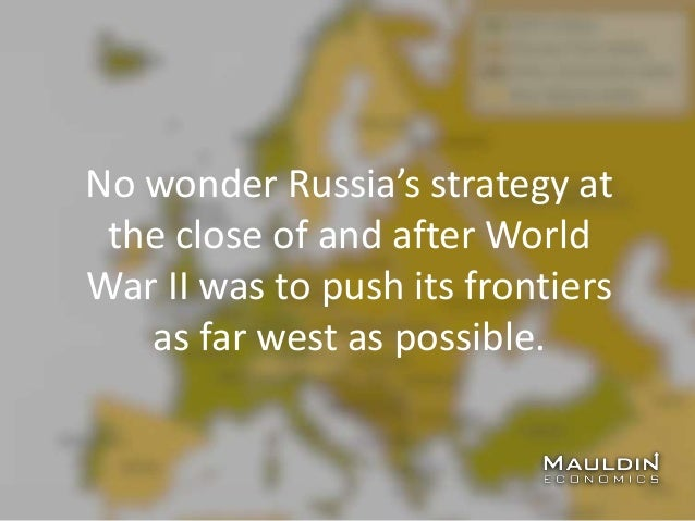 No wonder Russia's strategy at the close of and after World War II was to push its frontiers as far west as possible.