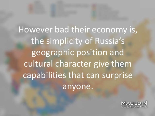 However bad their economy is, the simplicity of Russia's geographic position and cultural character give them capabilities...