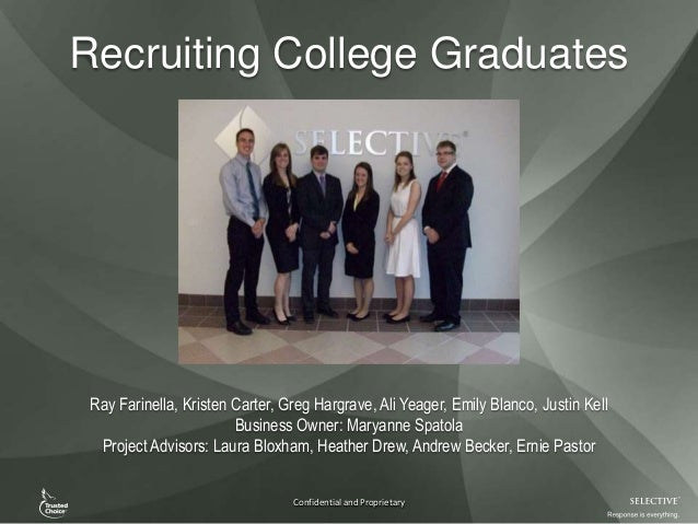 Confidential and Proprietary Recruiting College Graduates Ray Farinella, Kristen Carter, Greg Hargrave, Ali Yeager, Emily ...