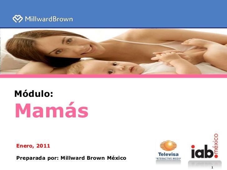 Módulo:<br />Mamás<br />Enero, 2011<br />Preparada por: Millward Brown México<br />1<br />1<br />