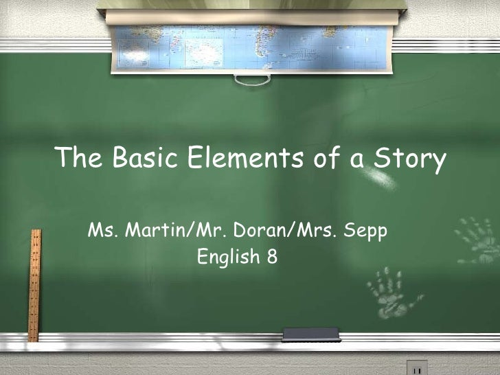 The Basic Elements of a Story Ms. Martin/Mr. Doran/Mrs. Sepp English 8