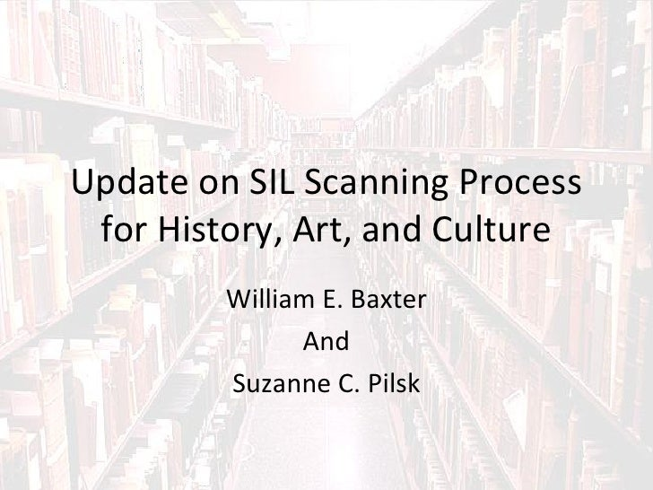 Update on SIL Scanning Process for History, Art, and Culture         William E. Baxter               And         Suzanne C...