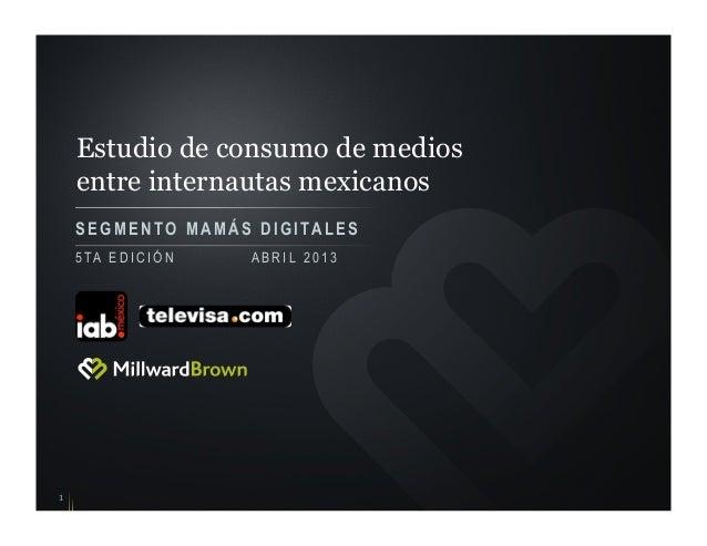 Estudio de consumo de mediosentre internautas mexicanosSEGMENTO M A M Á S DIGITALES15 TA E D I C I Ó N A B R I L 2 0 1 3