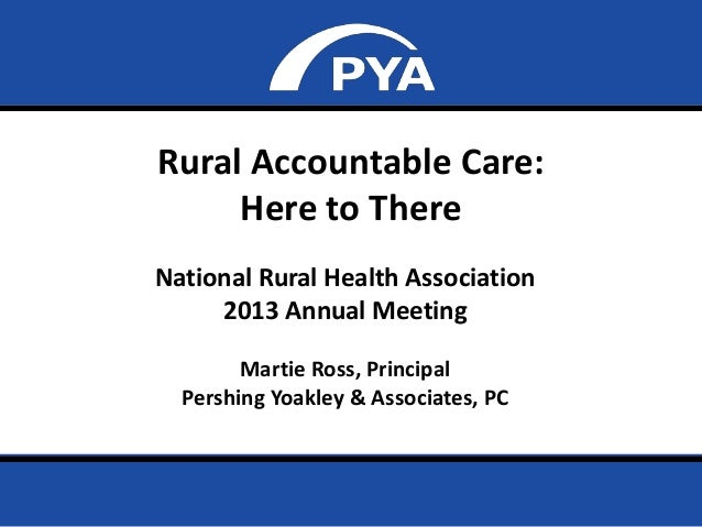 Page 0Rural Accountable Care:Here to ThereNational Rural Health Association2013 Annual MeetingMartie Ross, PrincipalPershi...