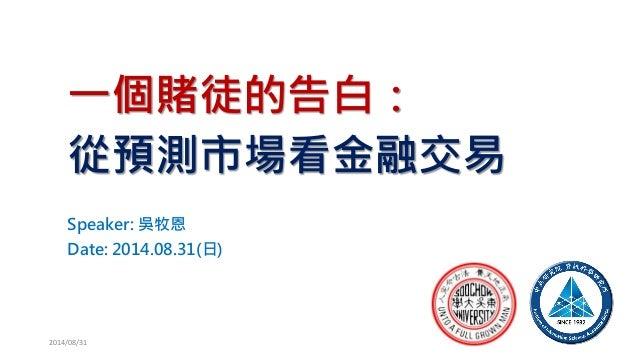 一個賭徒的告白: 從預測市場看金融交易  Speaker: 吳牧恩  Date: 2014.08.31(日)  2014/08/31