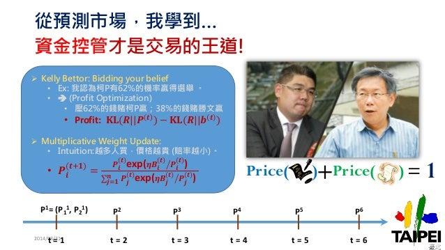 從預測市場,我學到…  資金控管才是交易的王道!  2014/08/31  Price( )+ Price( ) = 1  t = 1 t = 2 t = 3 t = 4 t = 5 t = 6  P1= (P1  1, P2  1) P2 P...