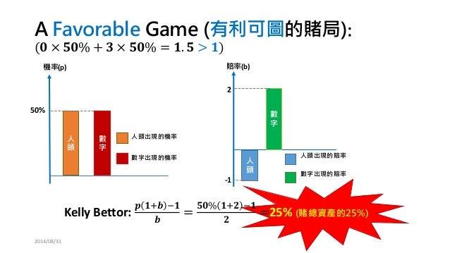 人 頭  數 字  -1  2  賠率(b)  人頭出現的賠率  數字出現的賠率  人 頭  50%  機率(p)  人頭出現的機率  數字出現的機率  數 字  A Favorable Game (有利可圖的賭局): (ퟎ×ퟓퟎ%+ퟑ×ퟓퟎ%...