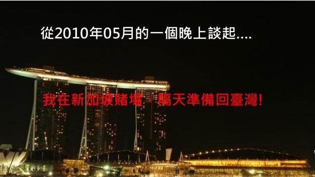 2014/08/31  從2010年05月的一個晚上談起….  我在新加坡賭場,隔天準備回臺灣!