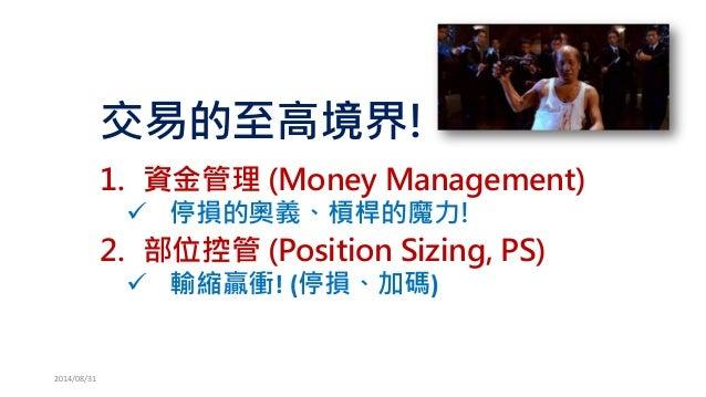 交易的至高境界!  1.資金管理(Money Management)  停損的奧義、槓桿的魔力!  2.部位控管(Position Sizing, PS)  輸縮贏衝!(停損、加碼)  2014/08/31