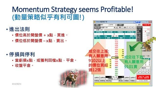 Momentum Strategy seems Profitable! (動量策略似乎有利可圖!)  •進出法則  •價位高於開盤價+ x點,買進。  •價位低於開盤價–x點,賣出。  •停損與停利  •當虧損x點,或獲利回檔x點,平倉。  •...