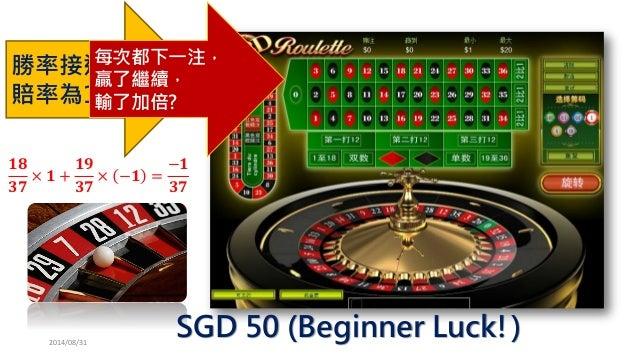 2014/08/31  ퟏퟖ ퟑퟕ ×ퟏ+ ퟏퟗ ퟑퟕ ×−ퟏ= −ퟏ ퟑퟕ SGD50 (Beginner Luck!)  勝率接近50%  賠率為1  每次都下一注,  贏了繼續,  輸了加倍?