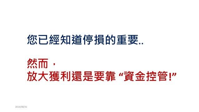 """您已經知道停損的重要..  然而,  放大獲利還是要靠""""資金控管!""""  2014/08/31"""
