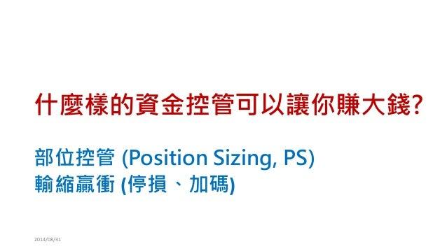 什麼樣的資金控管可以讓你賺大錢?  部位控管(Position Sizing, PS)  輸縮贏衝(停損、加碼)  2014/08/31